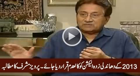 2013 Elections Were Rigged & Should Be Declared Null & Void - Pervez Musharraf