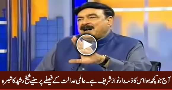 Aaj Jo Kuch Huwa Is Ka Zimmedar Nawaz Sharif Hai - Sheikh Rasheed Analysis