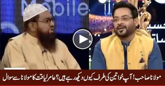 Aap Khawateen Ki Taraf Kyun Daikh Rahe Hain - Amir Liaquat Asks Maulana
