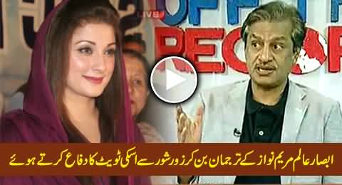 Absar Alam Becomes Maryam Nawaz Spokesman and Passionately Defending Her Tweet