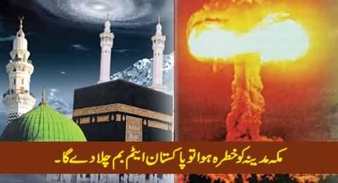 Agar Mecca Ya Madina Ko Koi Khatra Huwa to Pakistan Atom Bomb Chala De Ga