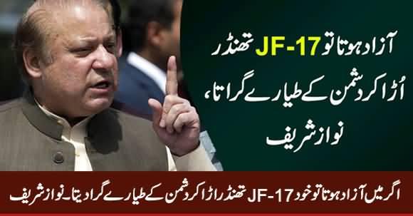 Agar Mein Azad Hota Tu Khud JF-17 Ura Ker Dushman Ke Tayyare Gira Deta - Nawaz Sharif