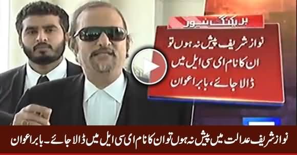 Agar Nawaz Sharif Court Mien Paish Na Ho Tu Unka Naam ECL Mein Dala Jaye - Babar Awan