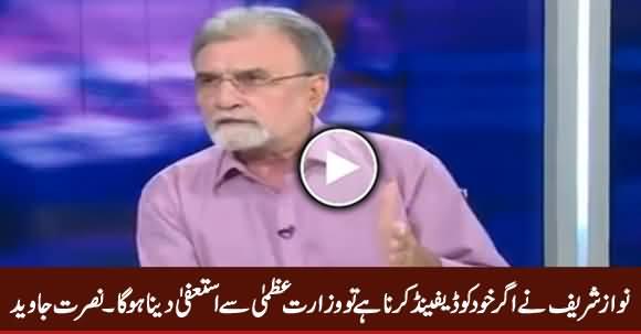Agar Nawaz Sharif Ne Khud Ko Defend Karna Hai To Resign Karna Hoga - Nusrat Javed