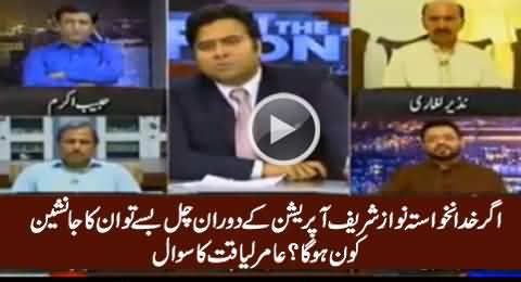 Agar Nawaz Sharif Operation Ke Dauran Fuat Ho Gaye Tu Janasheen Kaun Hoga - Amir Liaquat