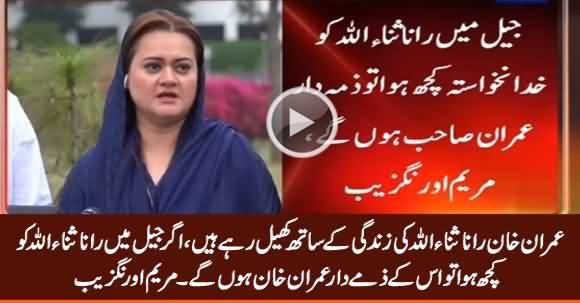 Agar Rana Sanaullah Ko Kuch Huwa Tu Imran Khan Zimmedar Honge - Maryam Aurangzeb