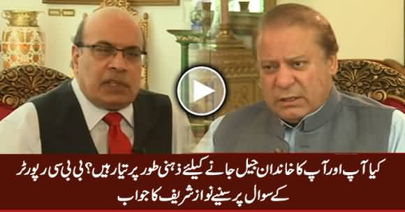 Are You And Your Family Mentally Prepared To Go To Jail - BBC Reporter Asks Nawaz Sharif