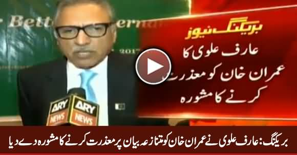 Arif Alvi Advised Imran Khan to Apologize Over His Controversial Remarks