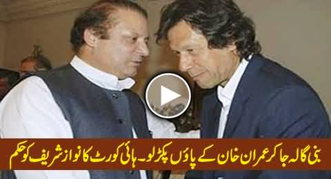 Bani Gala Ja Kar Imran Khan Ke Paon Pakar Lo - High Court Instructs Nawaz Sharif