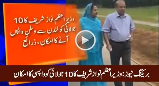 Breaking News: Prime Minister Nawaz Sharif May Return to Pakistan on 10th July