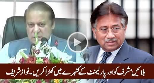 Bulaain Musharaf Ko Aur Parliament Ke Katehre Mein Khara Karein - Nawaz Sharif