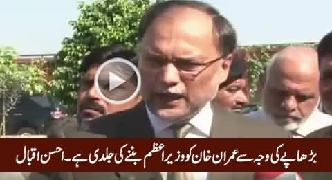 Burhaape Ki Waja Se Imran Khan Ko Prime Miniister Banne Ki Jaldi Hai - Ahsan Iqbal