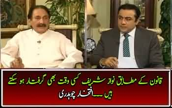 By The Law Nawaz Sharif Can Be Arrested Anytime- Iftikhar Chaudhry