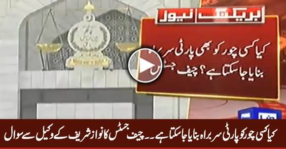 Can A Thief Become Party Head? Chief Justice Asked From Nawaz Sharif's Lawyer