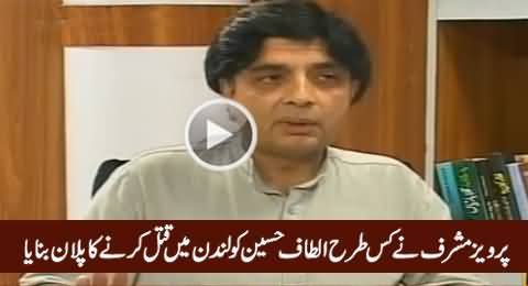Chaudhry Nisar Reveals How Pervez Musharraf Planned To Murder Altaf Hussain in London
