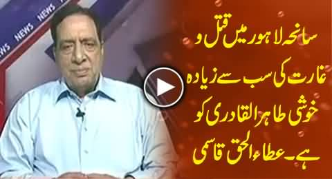 Dr. Tahir ul Qadri is Much Happy on the Killing of His Workers in Lahore Incident - Ataul Haq Qasmi