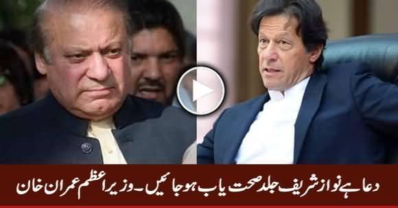Dua Hai Nawaz Sharif Jald Sehat Yaab Ho Jayein - PM Imran Khan