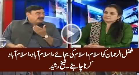 Fazal ur Rehman Ko Islam, Islam Ki Bajaye Islamabad, Islamabad Karna Chahiye - Sheikh Rasheed