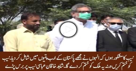 Abort NAB Or It Will Finish Pakistan - Shahid Khaqan Abbasi Bashes NAB