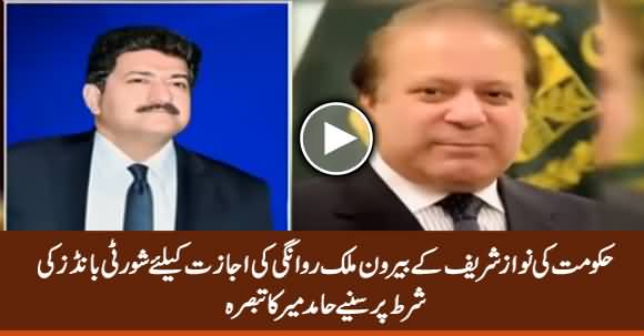 Hamid Mir Comments on Condition of Surety Bonds By Govt For Nawaz Sharif's Travel Abroad