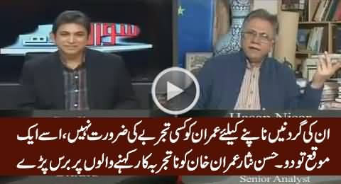 Hassan Nisar Blasts on Those Who Say That Imran Khan Is Inexperienced