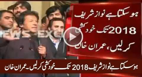 Ho Sakta Hai Nawaz Sharif 2018 Tak Khudkushi Kar Lein - Imran Khan