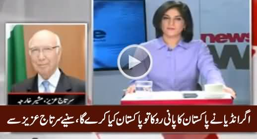 How Will India Stop Pakistan's Water And What Will Pakistan Do Then - Sartaj Aziz Telling