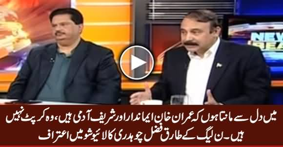I Believe That Imran Khan Is Honest Man, He Is Not Corrupt - PMLN's Tariq Fazal Chaudhry