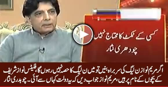I Will Quit PMLN If Maryam Nawaz Became Party Head - Chaudhry Nisar