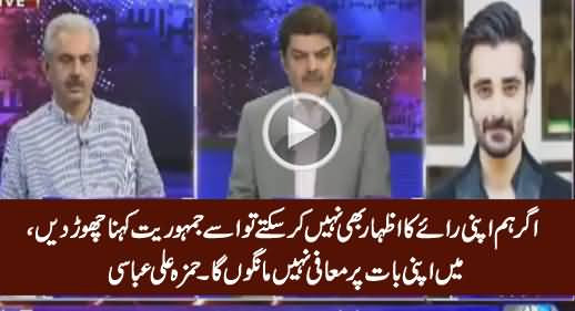 If We Can't Express Our Views, Then Don't Call It Democracy, I'll Not Apologize - Hamza Ali Abbasi