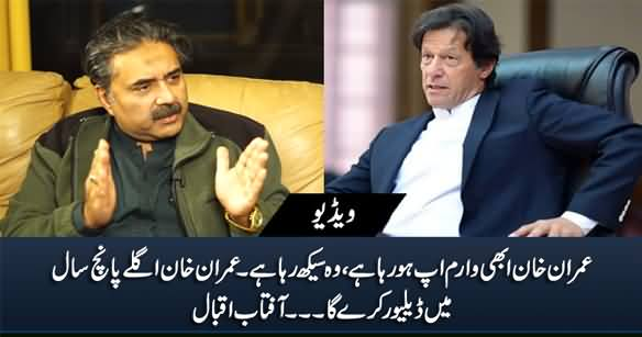 Imran Khan Is Warming Up, He Is Learning, He Will Deliver in Next Five Years - Aftab Iqbal