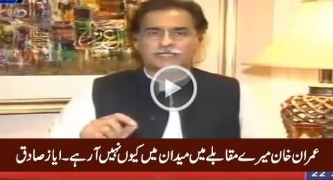 Imran Khan Mere Muqable Mein Maidaan Mein Kyun Nahi Aa Rahe - Ayaz Sadiq