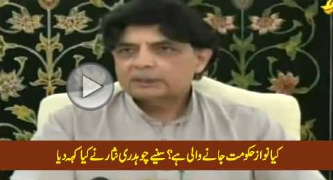 Is PMLN Govt About to Go Home, Watch What Chaudhry Nisar Is Saying