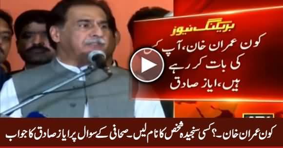 Kaun Imran Khan, Kisi Sanjeeda Shakhs Ka Naam Lein - Ayaz Sadiq To Journalist