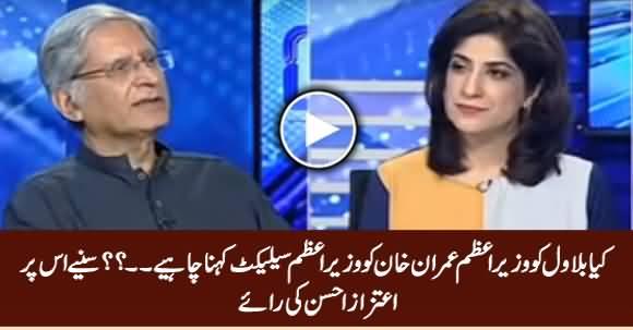 Kia Bilawal Ka Wazir e Azam Imran Khan Ko PM Select Kehna Darust Hai? Listen Aitzaz Ahsan's Views