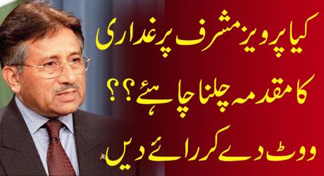 Kya Pervez Musharraf Par Ghaddari Ka Muqadama Chalna Chahiye?? Caste Your Vote