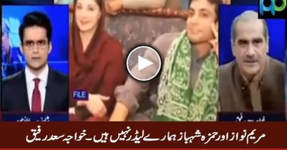 Maryam Nawaz And Hamza Shahbaz Are Not Our Leaders - Khawaja Saad Rafique
