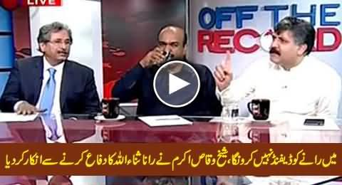 Mein Raane Ko Defend Nahi Karon Ga - Sheikh Waqas Akram Denied To Defend Rana Sanaullah