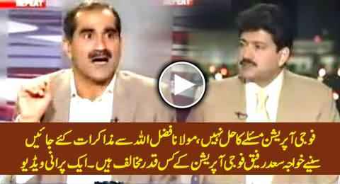 Military Operation is Not The Solution, We Should Talk with Mullah Fazalullah - Khawaja Saad Rafique