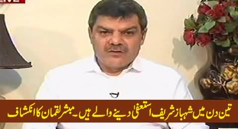 Mubashir Luqman Reveals That Shahbaz Sharif Will Resign in Next Three Days