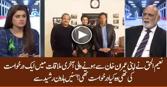Naeemul Haq Requested Imran Khan In His Last Meeting, What Was It? Listen Haroon Ur Rasheed
