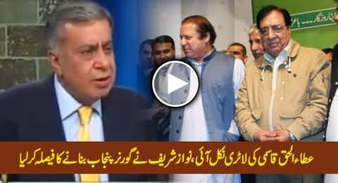 Nawaz Sharif Has Decided to Appoint Ataul-Haq-Qasmi As Next Governor of Punjab - Arif Nizami