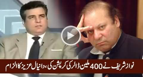 Nawaz Sharif Is Involved in 400 Million USD Corruption - Daniyal Aziz Before Joining PMLN