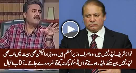 Nawaz Sharif Is Not A Leader, He Is Just A PM, He Cannot Become A Leader Because.... - Aftab Iqbal