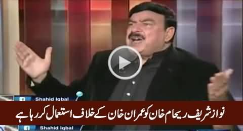 Nawaz Sharif Is Using Reham Khan As A Weapon Against Imran Khan - Sheikh Rasheed