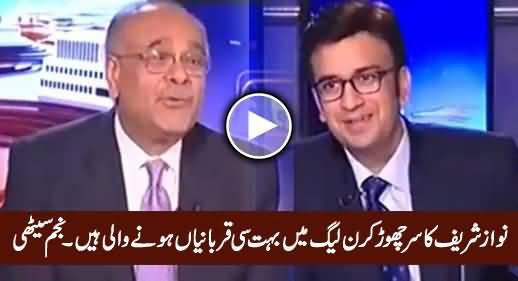 Nawaz Sharif Ka Sar Choor Kar PMLN Mein Bohat Qurbaniyan Hone Wali Hain - Najam Sethi