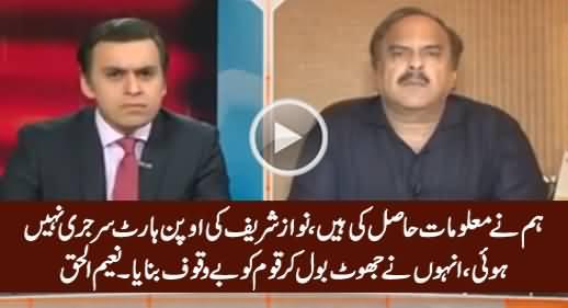 Nawaz Sharif Ne Jhoot Bola, Un Ki Open Heart Surgery Nahi Hui - Naeem ul Haq
