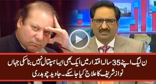 Nawaz Sharif Pakistan Mein Aik Bhi Aisa Hospital Nahi Bana Sake Jahan Unka Elaj Ho Sake - Javed Chaudhry