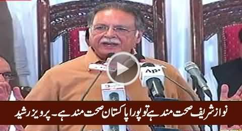 Nawaz Sharif Sehat Mand Hai Tu Pora Pakistan Sehat Mand Hai - Pervez Rasheed