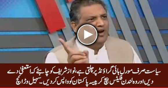 Nawaz Sharif Should Resign, Sell His London Flats & Give Money Back To Pakistan - Sohail Warraich